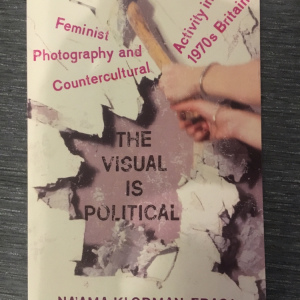 The Visual is Political: Feminist Photography and Countercultural Activity in 1970s Britain - Na'ama Klorman-Eraqi